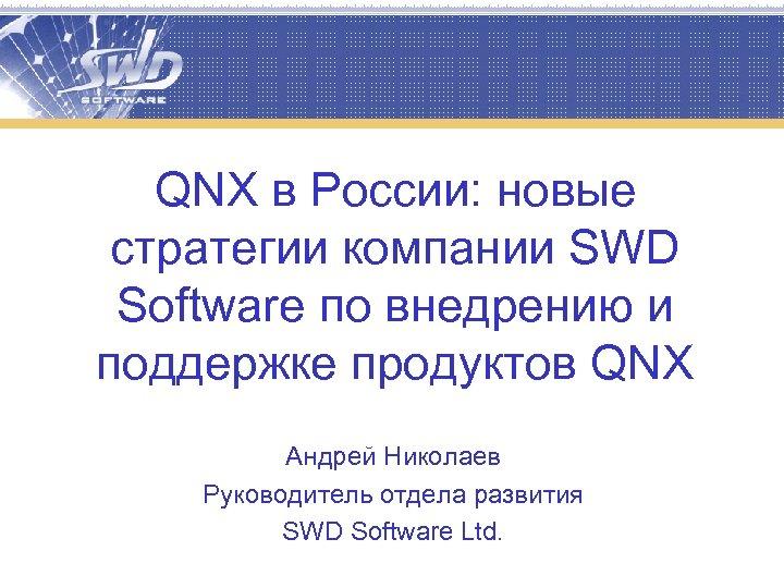QNX в России: новые стратегии компании SWD Software по внедрению и поддержке продуктов QNX