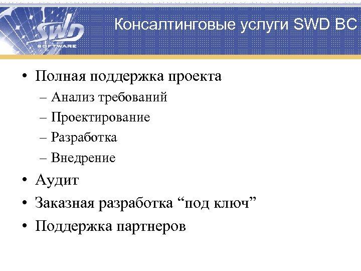 Консалтинговые услуги SWD ВС • Полная поддержка проекта – Анализ требований – Проектирование –