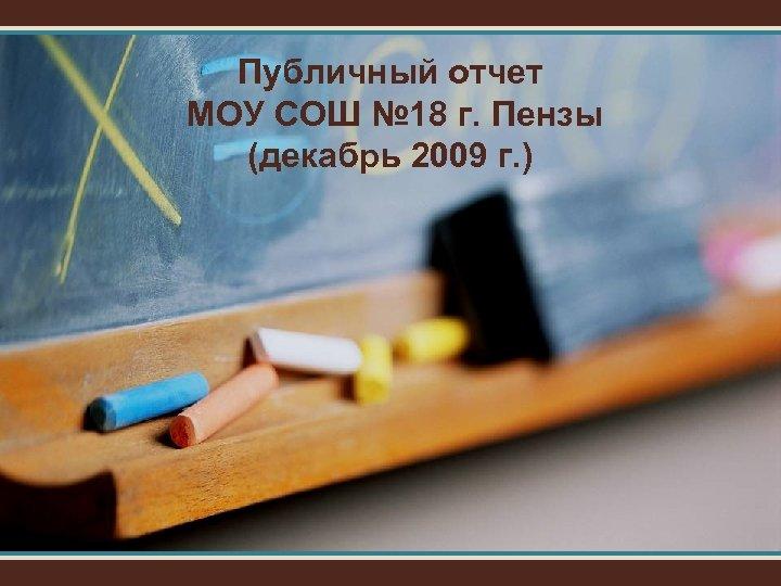 Публичный отчет МОУ СОШ № 18 г. Пензы (декабрь 2009 г. )