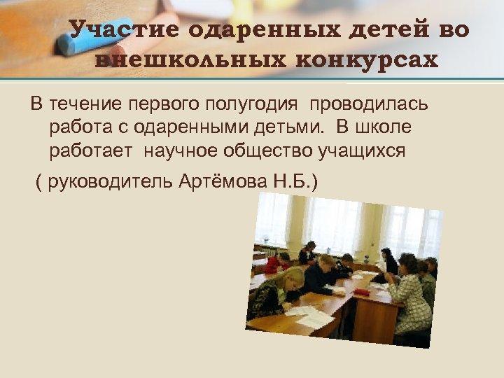 Участие одаренных детей во внешкольных конкурсах В течение первого полугодия проводилась работа с одаренными