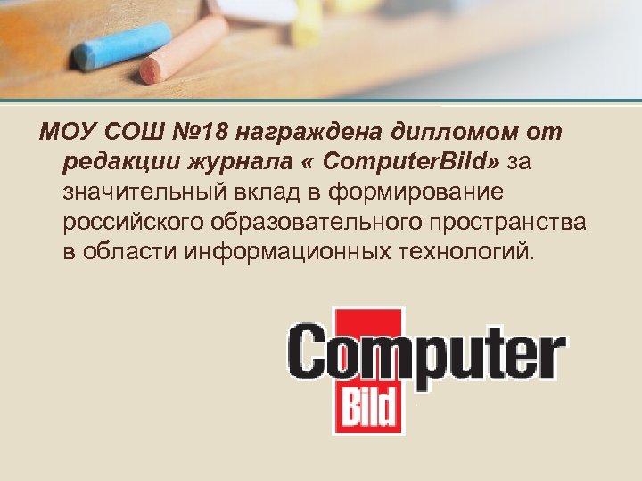 МОУ СОШ № 18 награждена дипломом от редакции журнала « Сomputer. Bild» за значительный