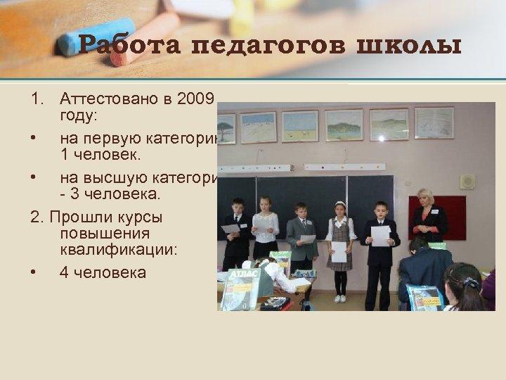 Работа педагогов школы 1. Аттестовано в 2009 году: • на первую категорию1 человек. •