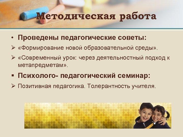 Методическая работа • Проведены педагогические советы: Ø «Формирование новой образовательной среды» . Ø «Современный