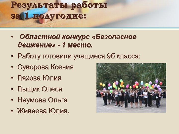 Результаты работы за 1 полугодие: • Областной конкурс «Безопасное движение» - 1 место. •