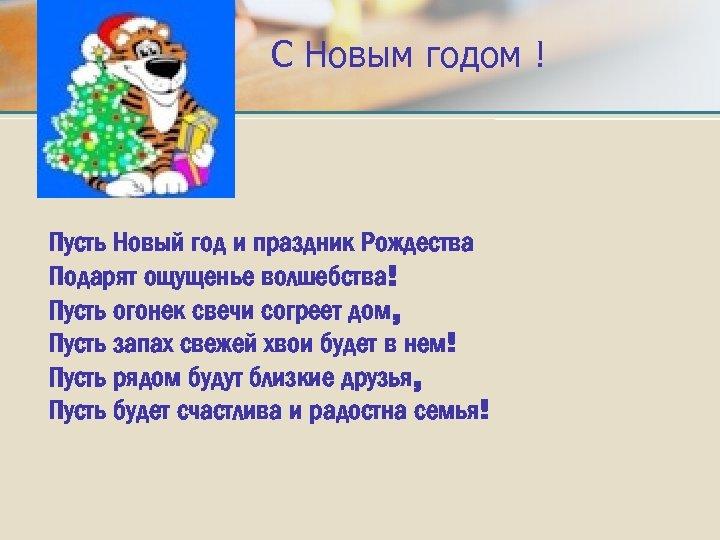 С Новым годом ! Пусть Новый год и праздник Рождества Подарят ощущенье волшебства! Пусть