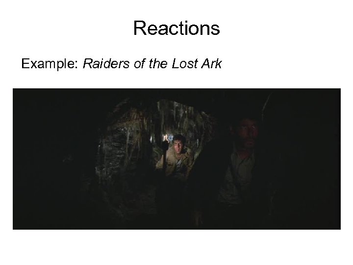 Reactions Example: Raiders of the Lost Ark