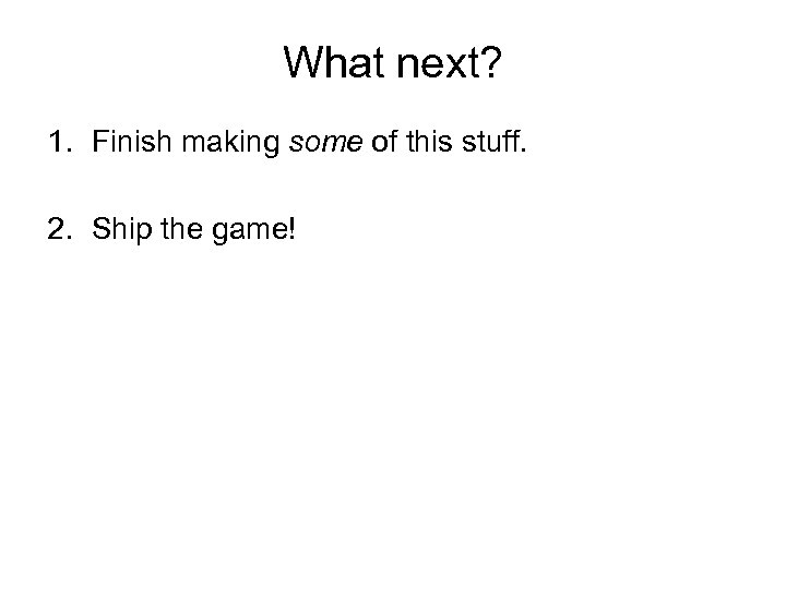 What next? 1. Finish making some of this stuff. 2. Ship the game!