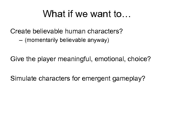 What if we want to… Create believable human characters? – (momentarily believable anyway) Give
