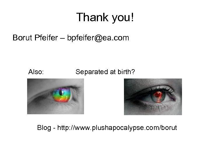 Thank you! Borut Pfeifer – bpfeifer@ea. com Also: Separated at birth? Blog - http: