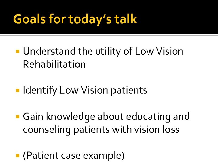Goals for today's talk Understand the utility of Low Vision Rehabilitation Identify Low Vision