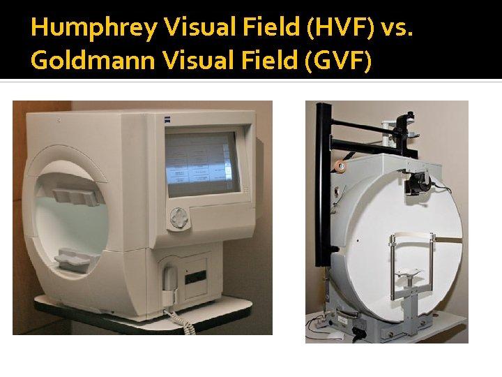 Humphrey Visual Field (HVF) vs. Goldmann Visual Field (GVF)
