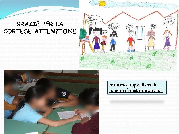 GRAZIE PER LA CORTESE ATTENZIONE francesca. mp@libero. it p. perucchini@uniroma 3. it