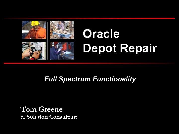 Oracle Depot Repair Full Spectrum Functionality Tom Greene Sr Solution Consultant