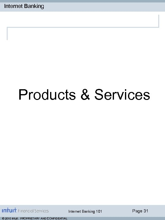 Internet Banking Products & Services Internet Banking 101 © 2010 Intuit. PROPRIETARY AND CONFIDENTIAL