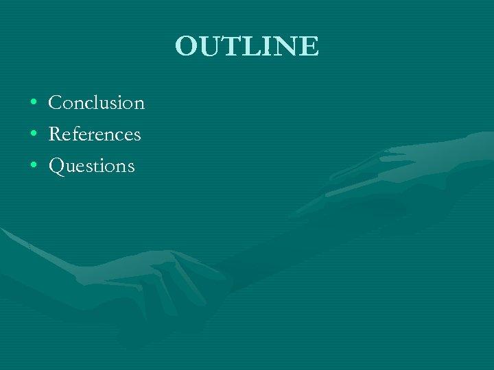 OUTLINE • • • Conclusion References Questions