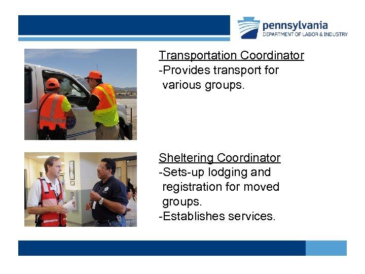 Transportation Coordinator -Provides transport for various groups. Sheltering Coordinator -Sets-up lodging and registration for