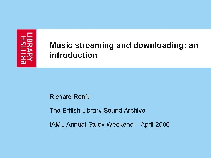 Music streaming and downloading: an introduction Richard Ranft The British Library Sound Archive IAML