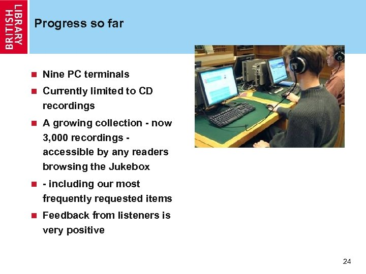 Progress so far n Nine PC terminals n Currently limited to CD recordings n