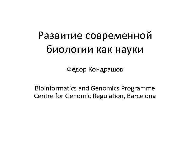 Развитие современной биологии как науки Фёдор Кондрашов Bioinformatics and Genomics Programme Centre for Genomic