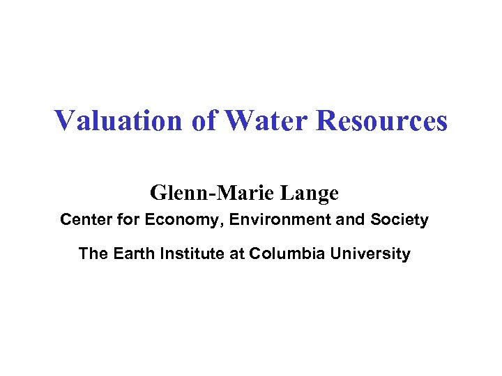 Valuation of Water Resources Glenn-Marie Lange Center for Economy, Environment and Society The Earth