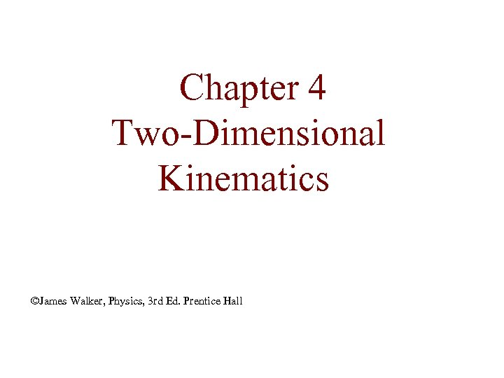 Chapter 4 Two-Dimensional Kinematics ©James Walker, Physics, 3 rd Ed. Prentice Hall