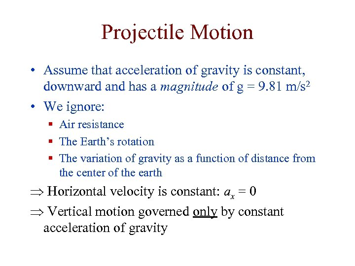 Projectile Motion • Assume that acceleration of gravity is constant, downward and has a