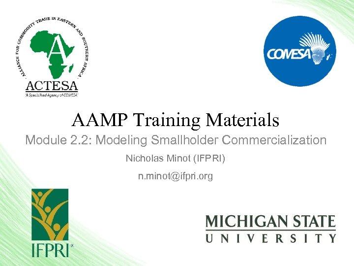 AAMP Training Materials Module 2. 2: Modeling Smallholder Commercialization Nicholas Minot (IFPRI) n. minot@ifpri.