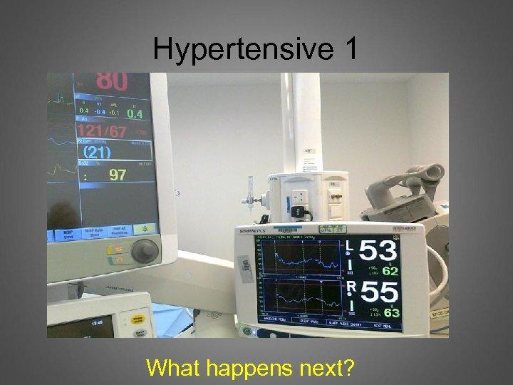 Hypertensive 1 What happens next?