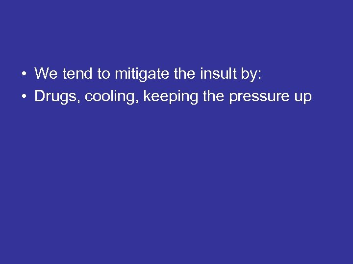 • We tend to mitigate the insult by: • Drugs, cooling, keeping the