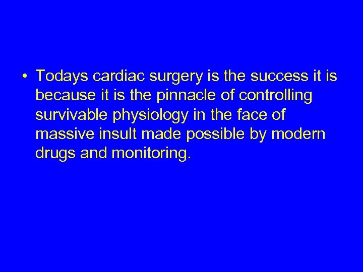 • Todays cardiac surgery is the success it is because it is the