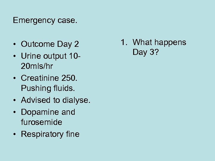 Emergency case. • Outcome Day 2 • Urine output 1020 mls/hr • Creatinine 250.
