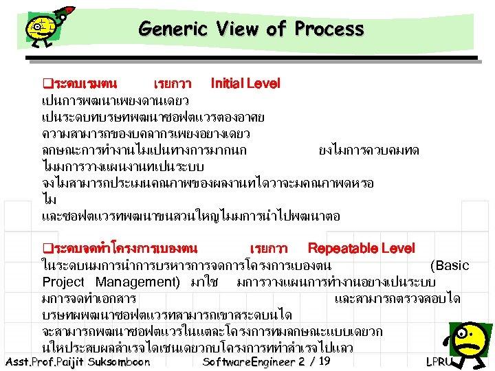 Generic View of Process qระดบเรมตน เรยกวา Initial Level เปนการพฒนาเพยงดานเดยว เปนระดบทบรษทพฒนาซอฟตแวรตองอาศย ความสามารถของบคลากรเพยงอยางเดยว ลกษณะการทำงานไมเปนทางการมากนก ยงไมการควบคมทด ไมมการวางแผนงานทเปนระบบ