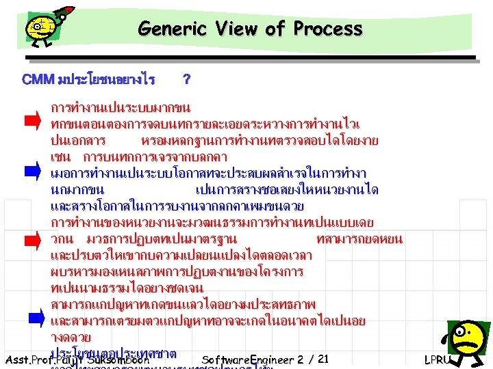 Generic View of Process CMM มประโยชนอยางไร ? การทำงานเปนระบบมากขน ทกขนตอนตองการจดบนทกรายละเอยดระหวางการทำงานไวเ ปนเอกสาร หรอมหลกฐานการทำงานทตรวจสอบไดโดยงาย เชน การบนทกการเจรจากบลกคา เมอการทำงานเปนระบบโอกาสทจะประสบผลสำเรจในการทำงา