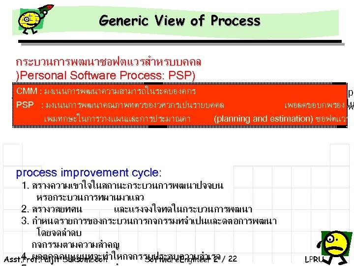 Generic View of Process กระบวนการพฒนาซอฟตแวรสำหรบบคคล )Personal Software Process: PSP) CMM : มงเนนการพฒนาความสามารถในระดบองคกร คอ แบบจำลองกระบวนการจดการซอฟตแวรทถกพฒนาโดย