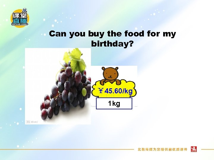 Can you buy the food for my birthday? ¥ 45. 60/kg 1 kg