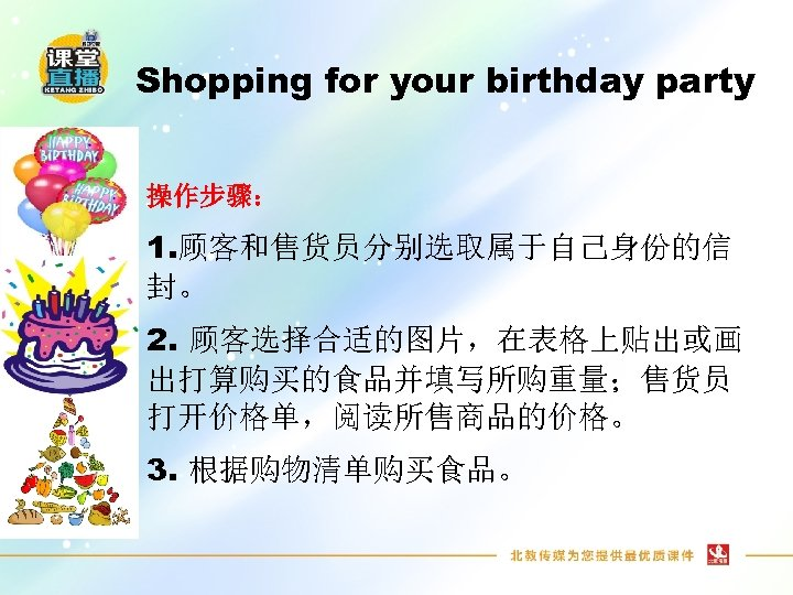 Shopping for your birthday party 操作步骤: 1. 顾客和售货员分别选取属于自己身份的信 封。 2. 顾客选择合适的图片,在表格上贴出或画 出打算购买的食品并填写所购重量;售货员 打开价格单,阅读所售商品的价格。 3.