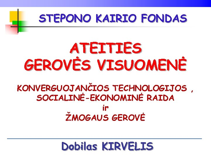 STEPONO KAIRIO FONDAS ATEITIES GEROVĖS VISUOMENĖ KONVERGUOJANČIOS TECHNOLOGIJOS , SOCIALINĖ-EKONOMINĖ RAIDA ir ŽMOGAUS GEROVĖ