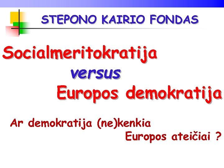 STEPONO KAIRIO FONDAS Socialmeritokratija versus Europos demokratija Ar demokratija (ne)kenkia Europos ateičiai ?