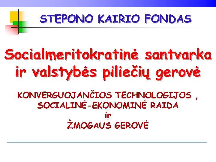 STEPONO KAIRIO FONDAS Socialmeritokratinė santvarka ir valstybės piliečių gerovė KONVERGUOJANČIOS TECHNOLOGIJOS , SOCIALINĖ-EKONOMINĖ RAIDA