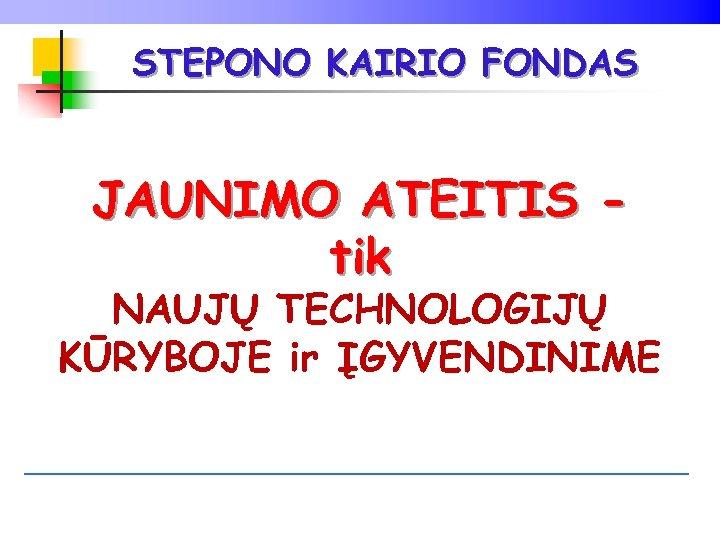 STEPONO KAIRIO FONDAS JAUNIMO ATEITIS tik NAUJŲ TECHNOLOGIJŲ KŪRYBOJE ir ĮGYVENDINIME