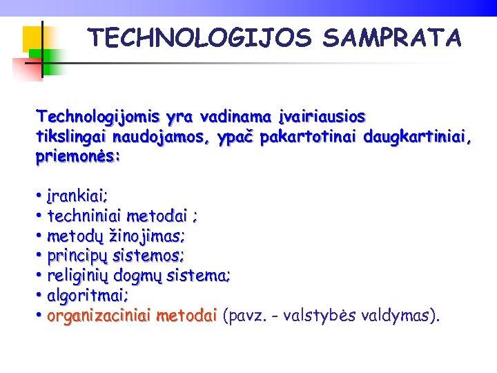 TECHNOLOGIJOS SAMPRATA Technologijomis yra vadinama įvairiausios tikslingai naudojamos, ypač pakartotinai daugkartiniai, priemonės: • įrankiai;