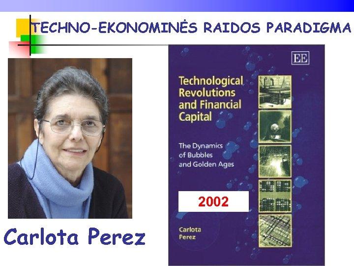 TECHNO-EKONOMINĖS RAIDOS PARADIGMA 2002 Carlota Perez