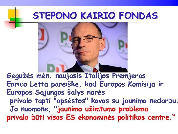 STEPONO KAIRIO FONDAS Gegužės mėn. naujasis Italijos Premjeras Enrico Letta pareiškė, kad Europos Komisija