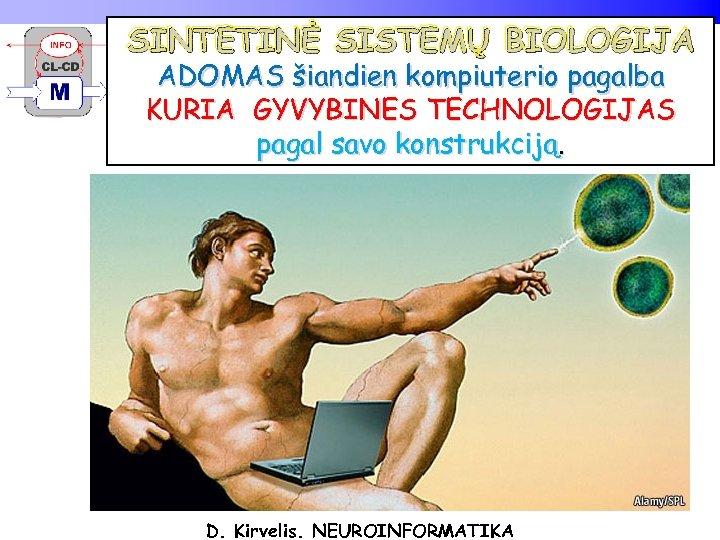 SINTETINĖ SISTEMŲ BIOLOGIJA ADOMAS šiandien kompiuterio pagalba KURIA GYVYBINES TECHNOLOGIJAS pagal savo konstrukciją. D.