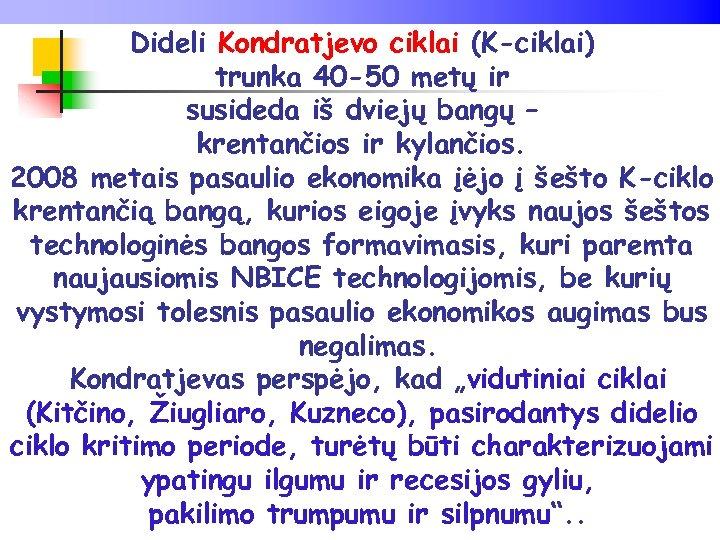 Dideli Kondratjevo ciklai (K-ciklai) trunka 40 -50 metų ir susideda iš dviejų bangų –