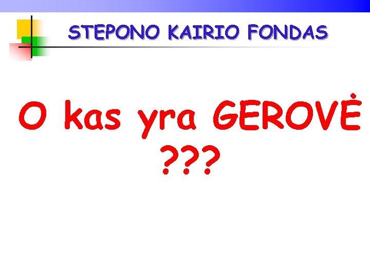 STEPONO KAIRIO FONDAS O kas yra GEROVĖ ? ? ?