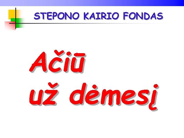 STEPONO KAIRIO FONDAS Ačiū už dėmesį