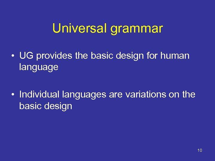 Universal grammar • UG provides the basic design for human language • Individual languages