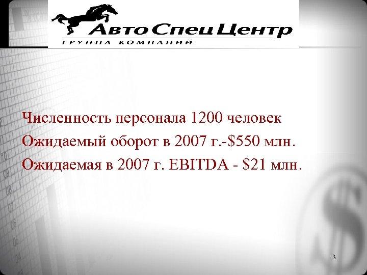 Численность персонала 1200 человек Ожидаемый оборот в 2007 г. -$550 млн. Ожидаемая в 2007