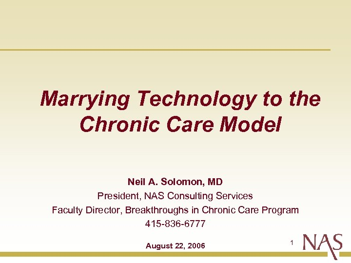 Marrying Technology to the Chronic Care Model Neil A. Solomon, MD President, NAS Consulting